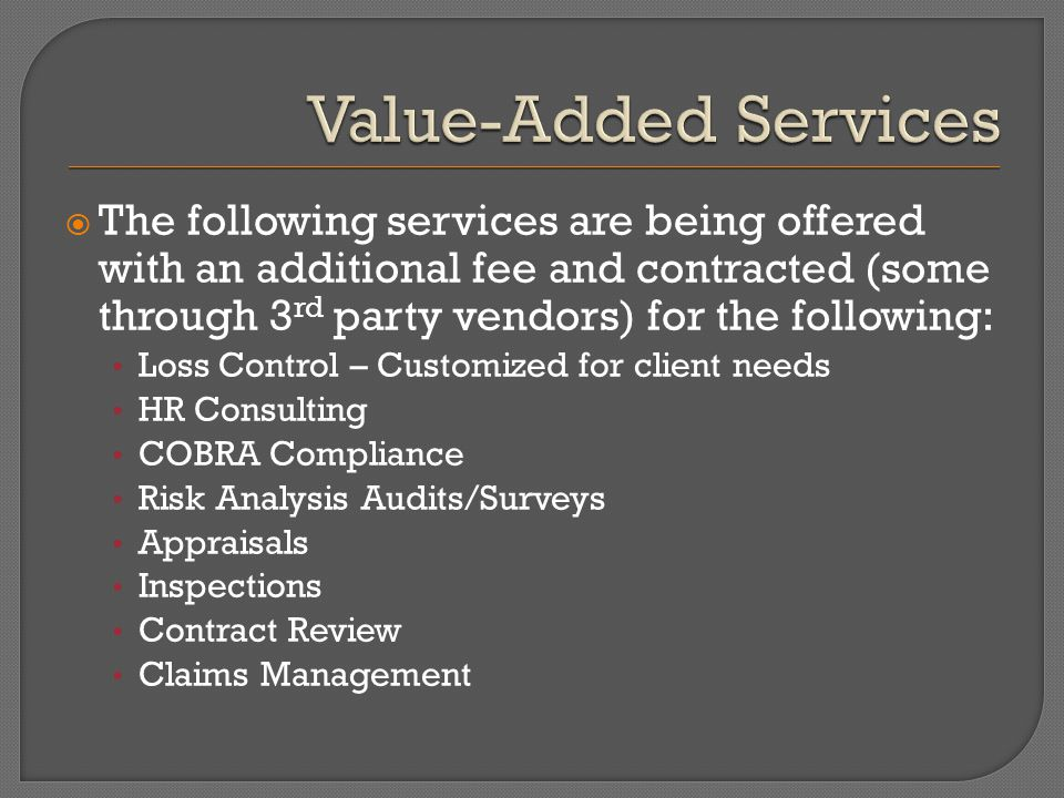  The following services are being offered with an additional fee and contracted (some through 3 rd party vendors) for the following: Loss Control – Customized for client needs HR Consulting COBRA Compliance Risk Analysis Audits/Surveys Appraisals Inspections Contract Review Claims Management