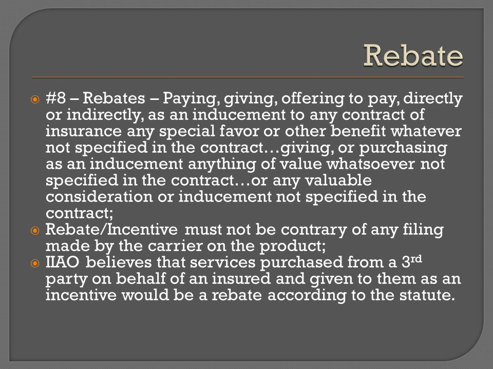  #8 – Rebates – Paying, giving, offering to pay, directly or indirectly, as an inducement to any contract of insurance any special favor or other benefit whatever not specified in the contract…giving, or purchasing as an inducement anything of value whatsoever not specified in the contract…or any valuable consideration or inducement not specified in the contract;  Rebate/Incentive must not be contrary of any filing made by the carrier on the product;  IIAO believes that services purchased from a 3 rd party on behalf of an insured and given to them as an incentive would be a rebate according to the statute.