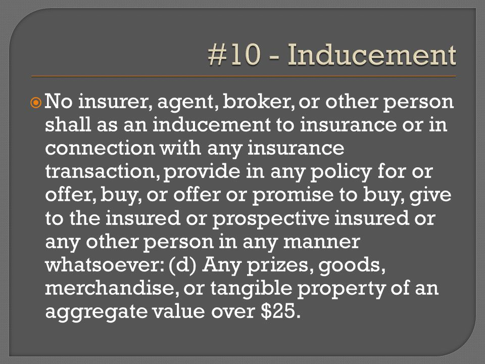  No insurer, agent, broker, or other person shall as an inducement to insurance or in connection with any insurance transaction, provide in any policy for or offer, buy, or offer or promise to buy, give to the insured or prospective insured or any other person in any manner whatsoever: (d) Any prizes, goods, merchandise, or tangible property of an aggregate value over $25.