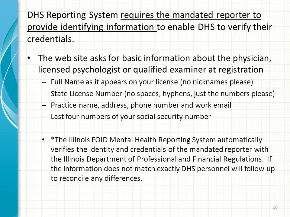 DHS Reporting System requires the mandated reporter to provide identifying information to enable DHS to verify their credentials.
