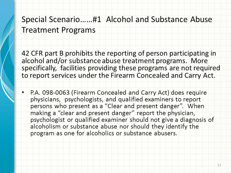 Special Scenario……#1 Alcohol and Substance Abuse Treatment Programs 42 CFR part B prohibits the reporting of person participating in alcohol and/or substance abuse treatment programs.