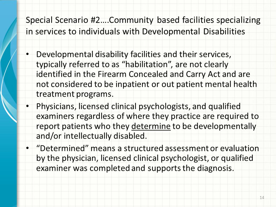 Special Scenario #2….Community based facilities specializing in services to individuals with Developmental Disabilities Developmental disability facilities and their services, typically referred to as habilitation , are not clearly identified in the Firearm Concealed and Carry Act and are not considered to be inpatient or out patient mental health treatment programs.