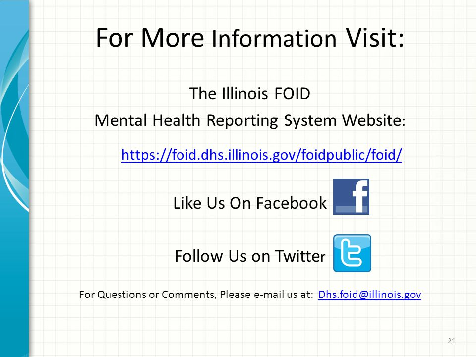 For More Information Visit: The Illinois FOID Mental Health Reporting System Website : https://foid.dhs.illinois.gov/foidpublic/foid/ Like Us On Facebook Follow Us on Twitte r For Questions or Comments, Please e-mail us at: Dhs.foid@illinois.govDhs.foid@illinois.gov 21