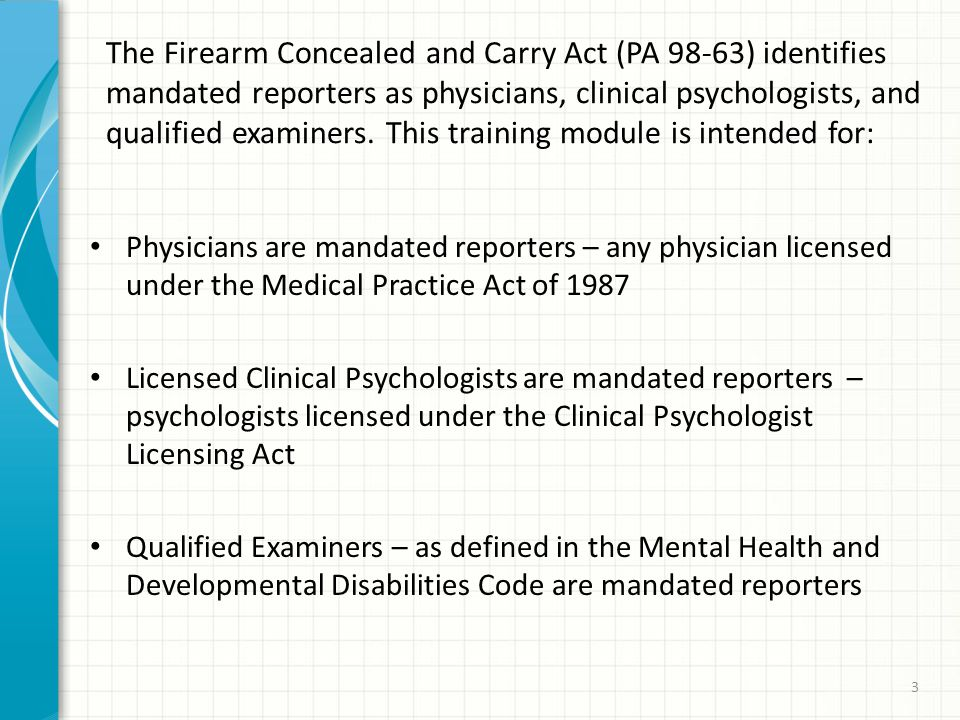 The Firearm Concealed and Carry Act (PA 98-63) identifies mandated reporters as physicians, clinical psychologists, and qualified examiners.