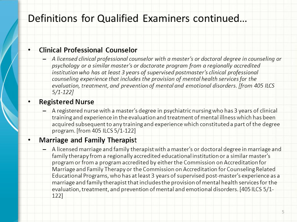 Definitions for Qualified Examiners continued… Clinical Professional Counselor – A licensed clinical professional counselor with a master s or doctoral degree in counseling or psychology or a similar master s or doctorate program from a regionally accredited institution who has at least 3 years of supervised postmaster s clinical professional counseling experience that includes the provision of mental health services for the evaluation, treatment, and prevention of mental and emotional disorders.