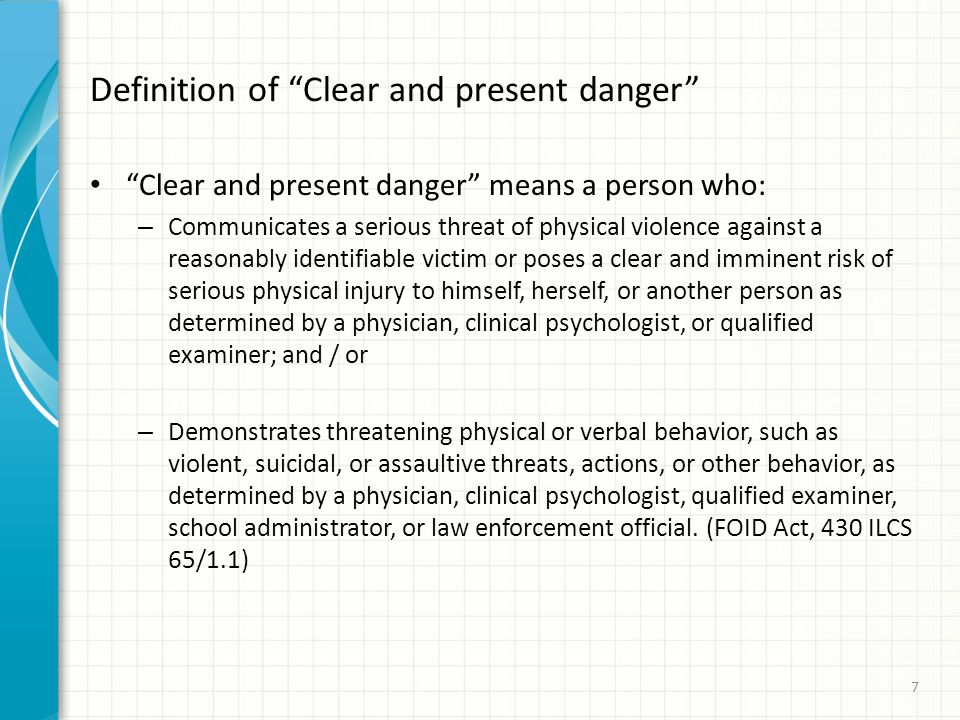 Definition of Clear and present danger Clear and present danger means a person who: – Communicates a serious threat of physical violence against a reasonably identifiable victim or poses a clear and imminent risk of serious physical injury to himself, herself, or another person as determined by a physician, clinical psychologist, or qualified examiner; and / or – Demonstrates threatening physical or verbal behavior, such as violent, suicidal, or assaultive threats, actions, or other behavior, as determined by a physician, clinical psychologist, qualified examiner, school administrator, or law enforcement official.