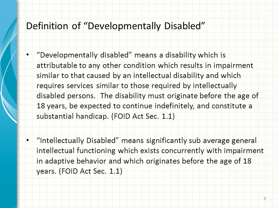 Definition of Developmentally Disabled Developmentally disabled means a disability which is attributable to any other condition which results in impairment similar to that caused by an intellectual disability and which requires services similar to those required by intellectually disabled persons.