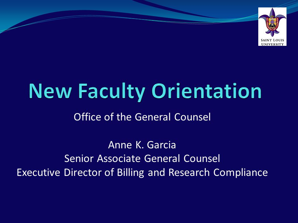 New Faculty Orientation Office of the General Counsel Provides legal guidance and services Saint Louis University provides coverage for: Faculty Fellows Residents Medical Students Other Staff
