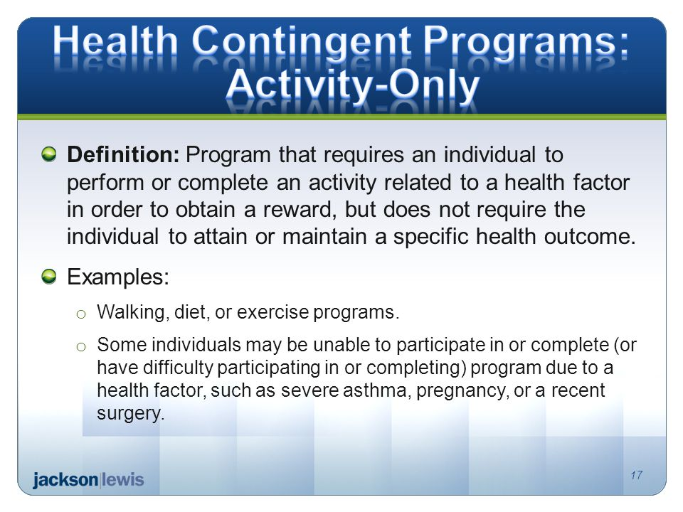 Definition: Program that requires an individual to perform or complete an activity related to a health factor in order to obtain a reward, but does not require the individual to attain or maintain a specific health outcome.