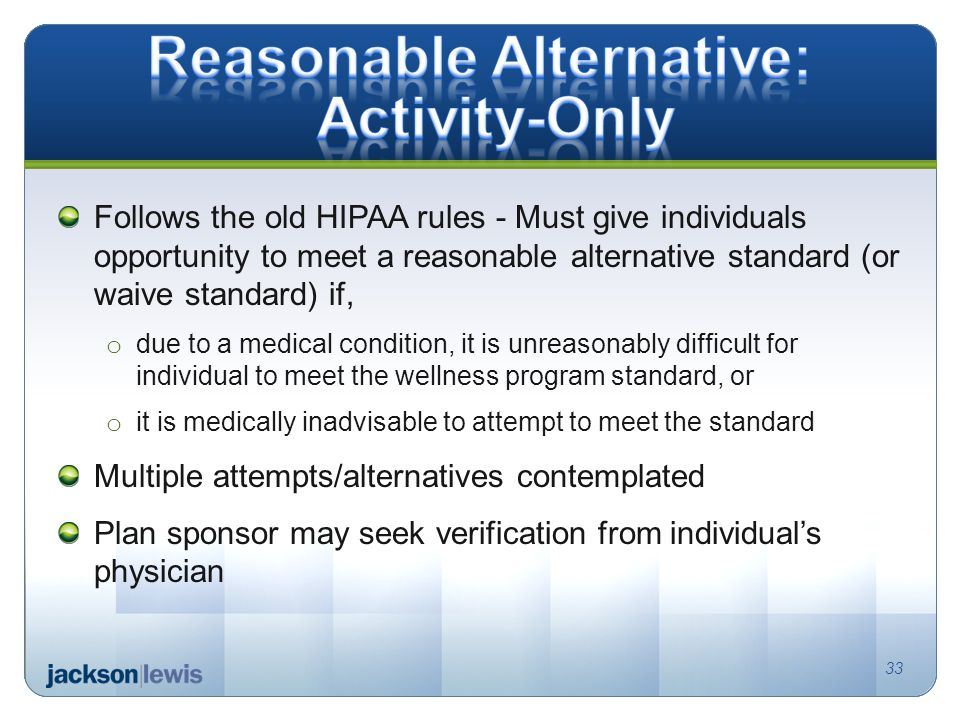 33 Follows the old HIPAA rules - Must give individuals opportunity to meet a reasonable alternative standard (or waive standard) if, o due to a medical condition, it is unreasonably difficult for individual to meet the wellness program standard, or o it is medically inadvisable to attempt to meet the standard Multiple attempts/alternatives contemplated Plan sponsor may seek verification from individual's physician