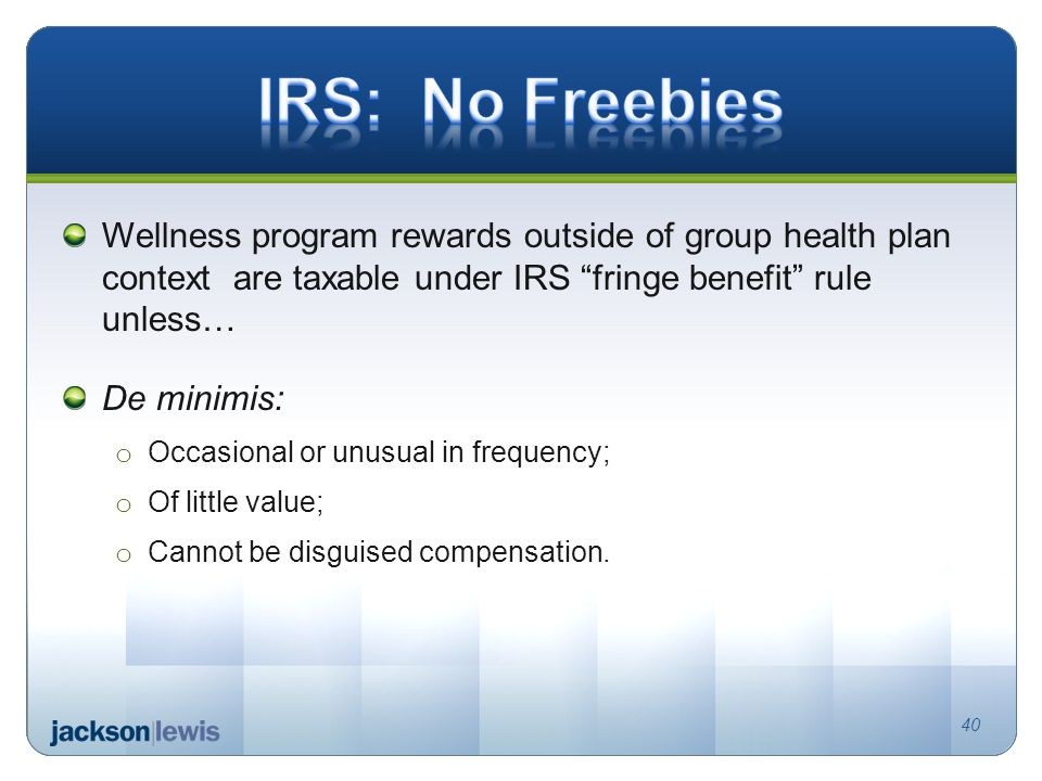 Wellness program rewards outside of group health plan context are taxable under IRS fringe benefit rule unless… De minimis: o Occasional or unusual in frequency; o Of little value; o Cannot be disguised compensation.