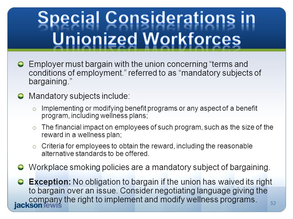 Employer must bargain with the union concerning terms and conditions of employment. referred to as mandatory subjects of bargaining. Mandatory subjects include: o Implementing or modifying benefit programs or any aspect of a benefit program, including wellness plans; o The financial impact on employees of such program, such as the size of the reward in a wellness plan; o Criteria for employees to obtain the reward, including the reasonable alternative standards to be offered.