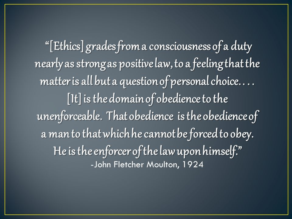 """[Ethics] grades from a consciousness of a duty nearly as strong as positive law, to a feeling that the matter is all but a question of personal choic"