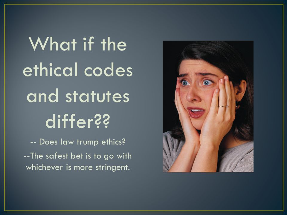 What if the ethical codes and statutes differ?? -- Does law trump ethics? --The safest bet is to go with whichever is more stringent.