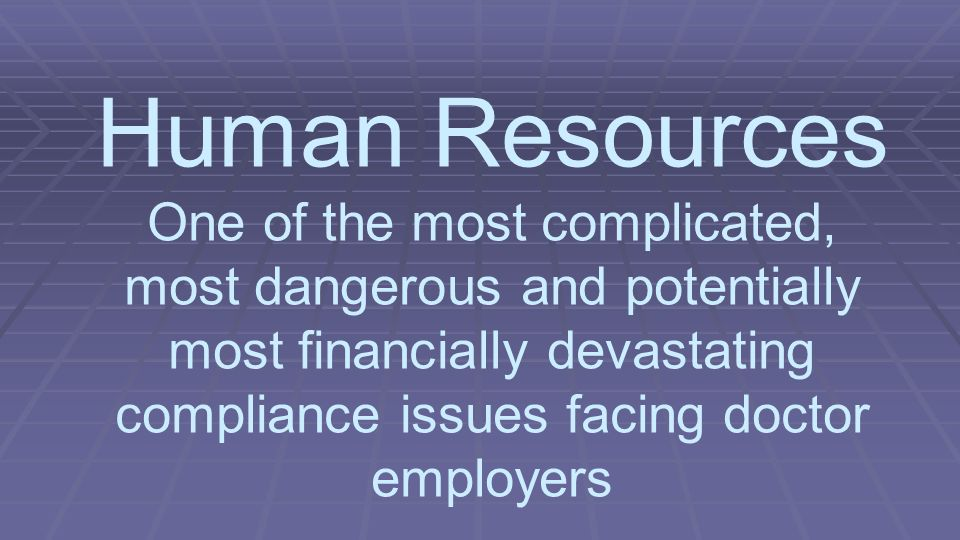 Human Resources One of the most complicated, most dangerous and potentially most financially devastating compliance issues facing doctor employers