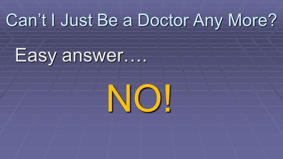 Can't I Just Be a Doctor Any More Easy answer…. NO!