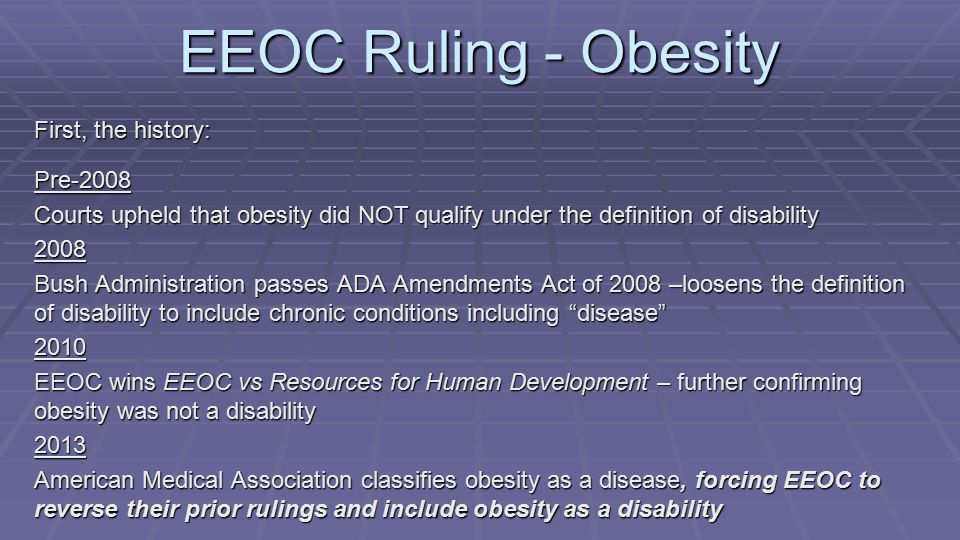 First, the history: Pre-2008 Courts upheld that obesity did NOT qualify under the definition of disability 2008 Bush Administration passes ADA Amendments Act of 2008 –loosens the definition of disability to include chronic conditions including disease 2010 EEOC wins EEOC vs Resources for Human Development – further confirming obesity was not a disability 2013 American Medical Association classifies obesity as a disease, forcing EEOC to reverse their prior rulings and include obesity as a disability EEOC Ruling - Obesity