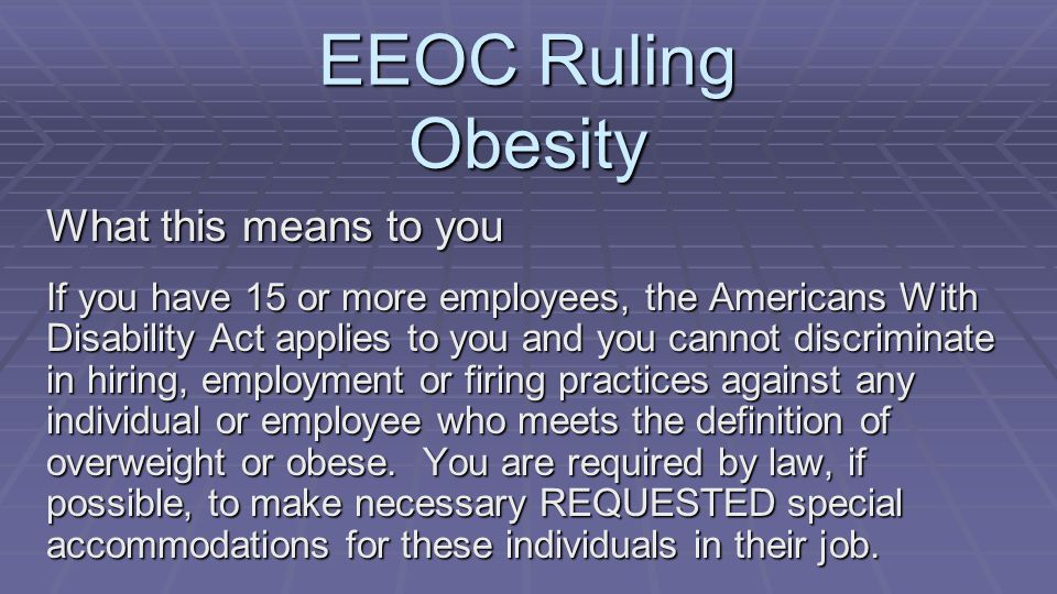 What this means to you If you have 15 or more employees, the Americans With Disability Act applies to you and you cannot discriminate in hiring, employment or firing practices against any individual or employee who meets the definition of overweight or obese.