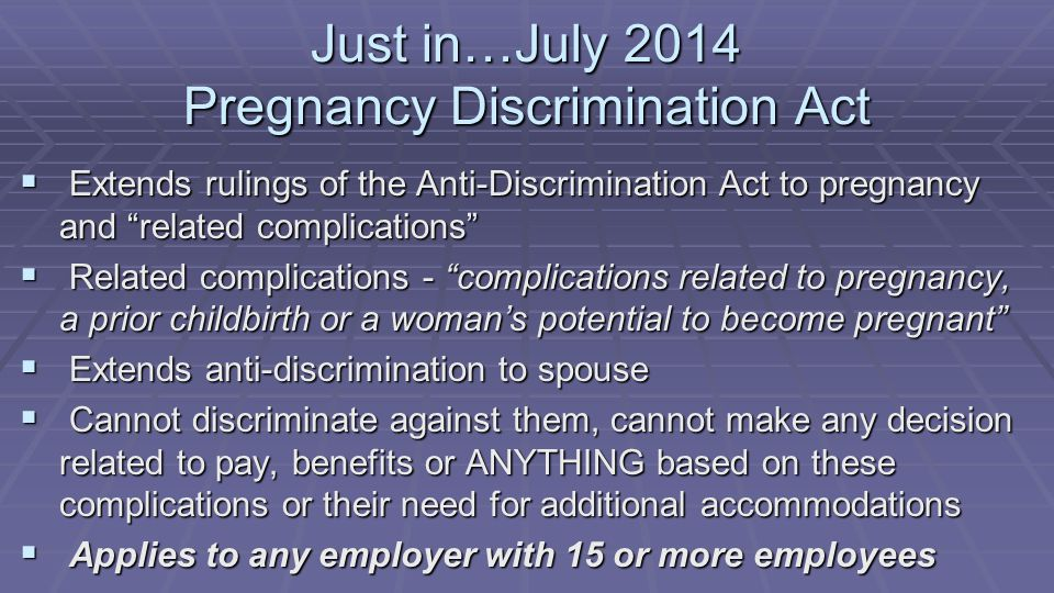 Just in…July 2014 Pregnancy Discrimination Act  Extends rulings of the Anti-Discrimination Act to pregnancy and related complications  Related complications - complications related to pregnancy, a prior childbirth or a woman's potential to become pregnant  Extends anti-discrimination to spouse  Cannot discriminate against them, cannot make any decision related to pay, benefits or ANYTHING based on these complications or their need for additional accommodations  Applies to any employer with 15 or more employees