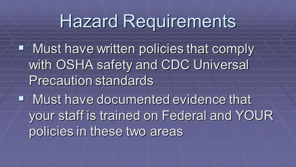 Hazard Requirements  Must have written policies that comply with OSHA safety and CDC Universal Precaution standards  Must have documented evidence t