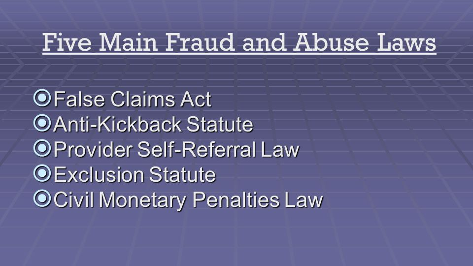  False Claims Act  Anti-Kickback Statute  Provider Self-Referral Law  Exclusion Statute  Civil Monetary Penalties Law Five Main Fraud and Abuse Laws
