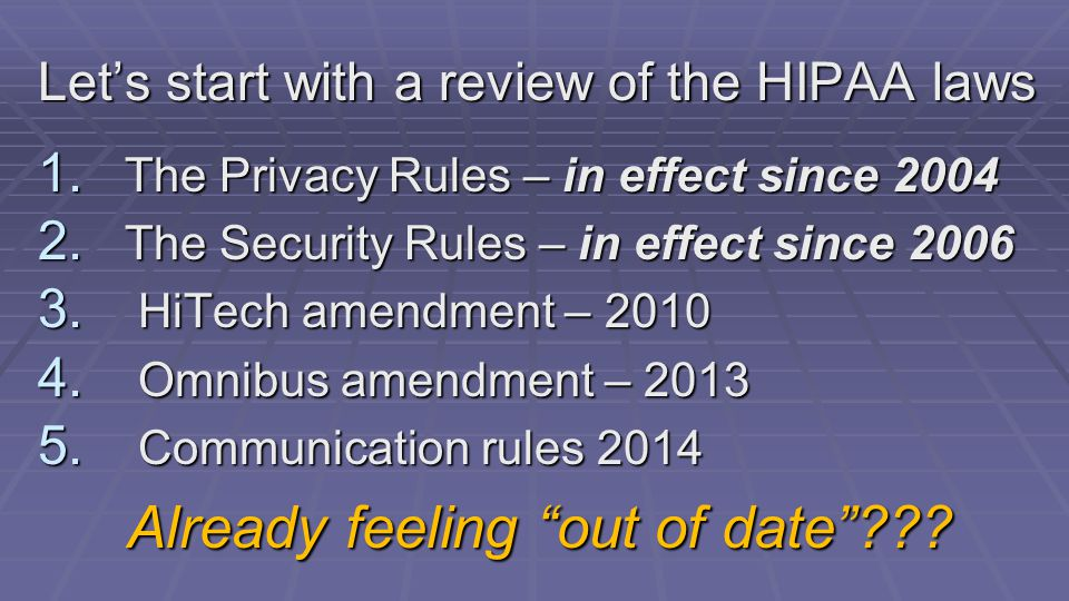 Let's start with a review of the HIPAA laws 1. The Privacy Rules – in effect since 2004 2.