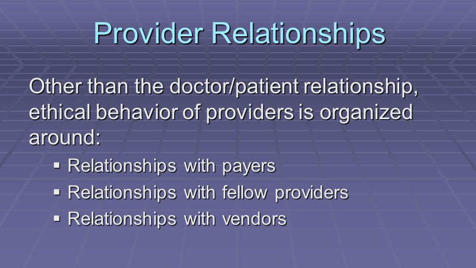 Provider Relationships Other than the doctor/patient relationship, ethical behavior of providers is organized around:  Relationships with payers  Re