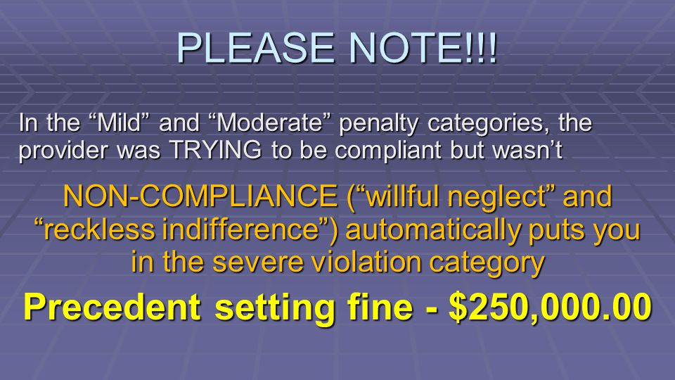 In the Mild and Moderate penalty categories, the provider was TRYING to be compliant but wasn't NON-COMPLIANCE ( willful neglect and reckless indifference ) automatically puts you in the severe violation category Precedent setting fine - $250,000.00 PLEASE NOTE!!!