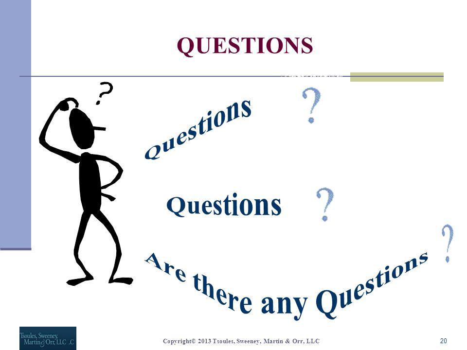QUESTIONS 20Copyright© 2013 Tsoules, Sweeney, Martin & Orr, LLC