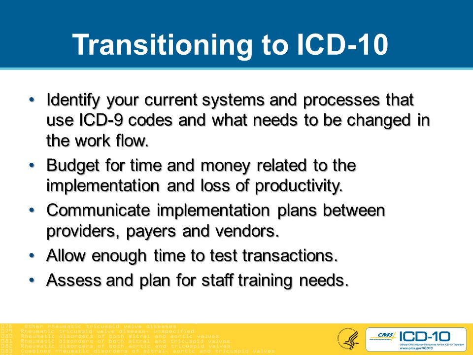 Transitioning to ICD-10 Identify your current systems and processes that use ICD-9 codes and what needs to be changed in the work flow.Identify your current systems and processes that use ICD-9 codes and what needs to be changed in the work flow.