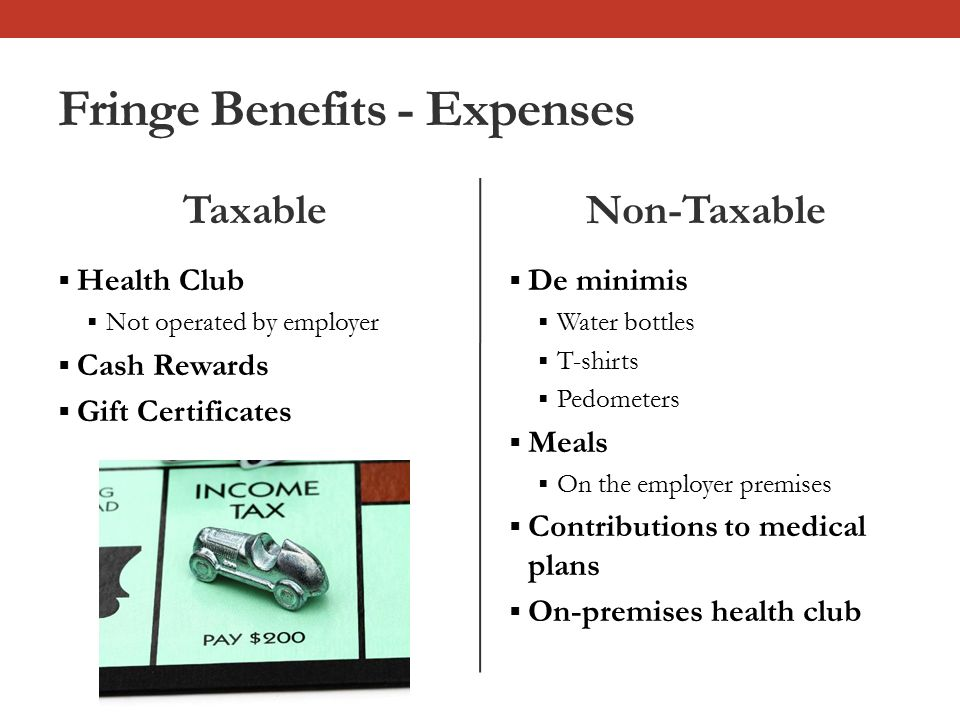 Fringe Benefits - Expenses Taxable  Health Club  Not operated by employer  Cash Rewards  Gift Certificates Non-Taxable  De minimis  Water bottles  T-shirts  Pedometers  Meals  On the employer premises  Contributions to medical plans  On-premises health club