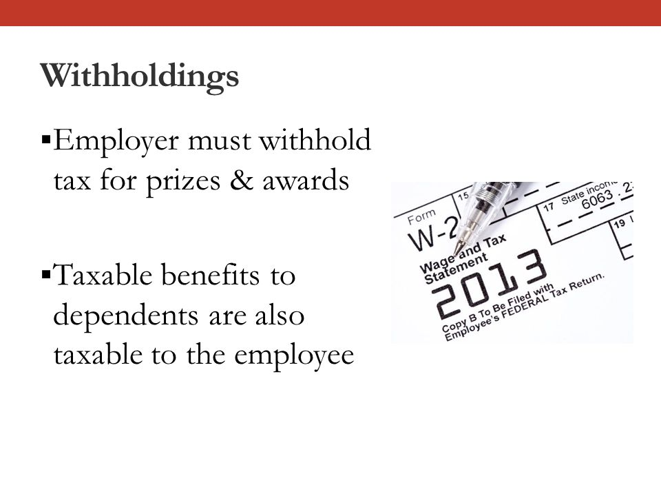 Withholdings  Employer must withhold tax for prizes & awards  Taxable benefits to dependents are also taxable to the employee