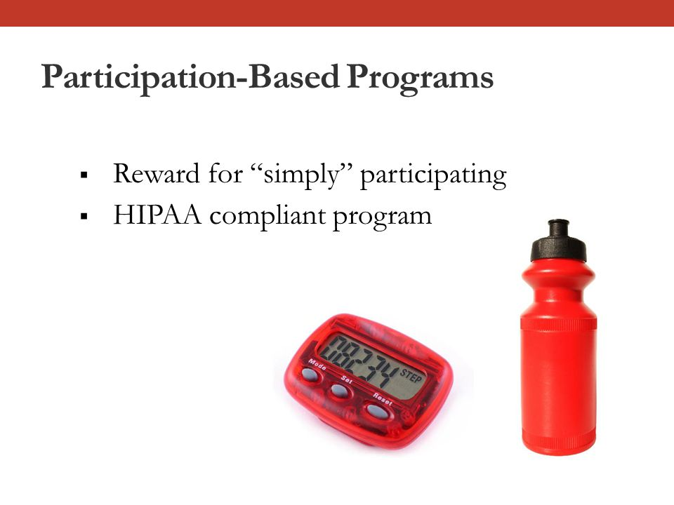 Participation-Based Programs  Reward for simply participating  HIPAA compliant program