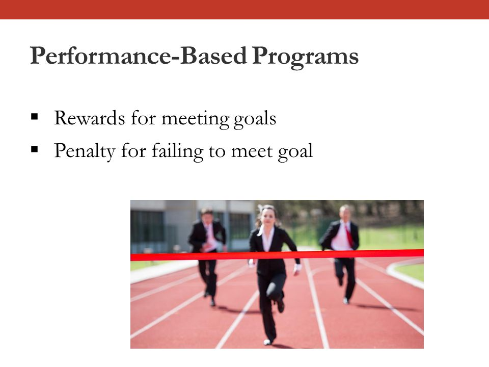 Performance-Based Programs  Rewards for meeting goals  Penalty for failing to meet goal