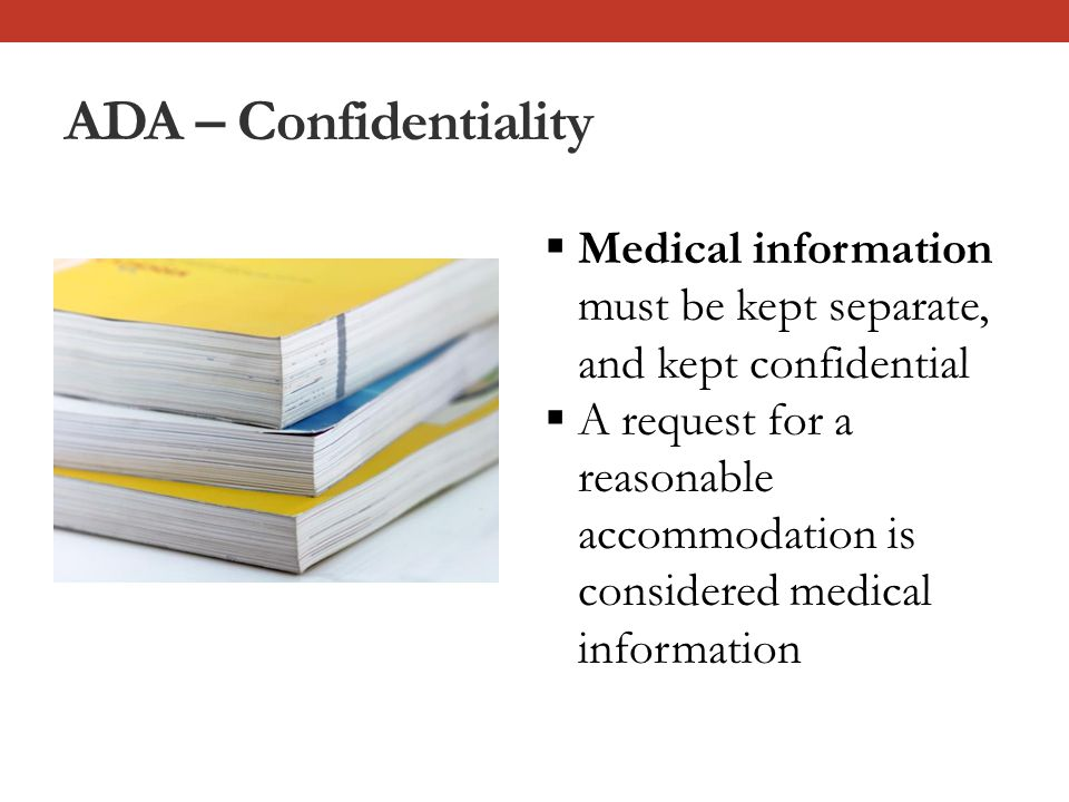 ADA – Confidentiality  Medical information must be kept separate, and kept confidential  A request for a reasonable accommodation is considered medical information