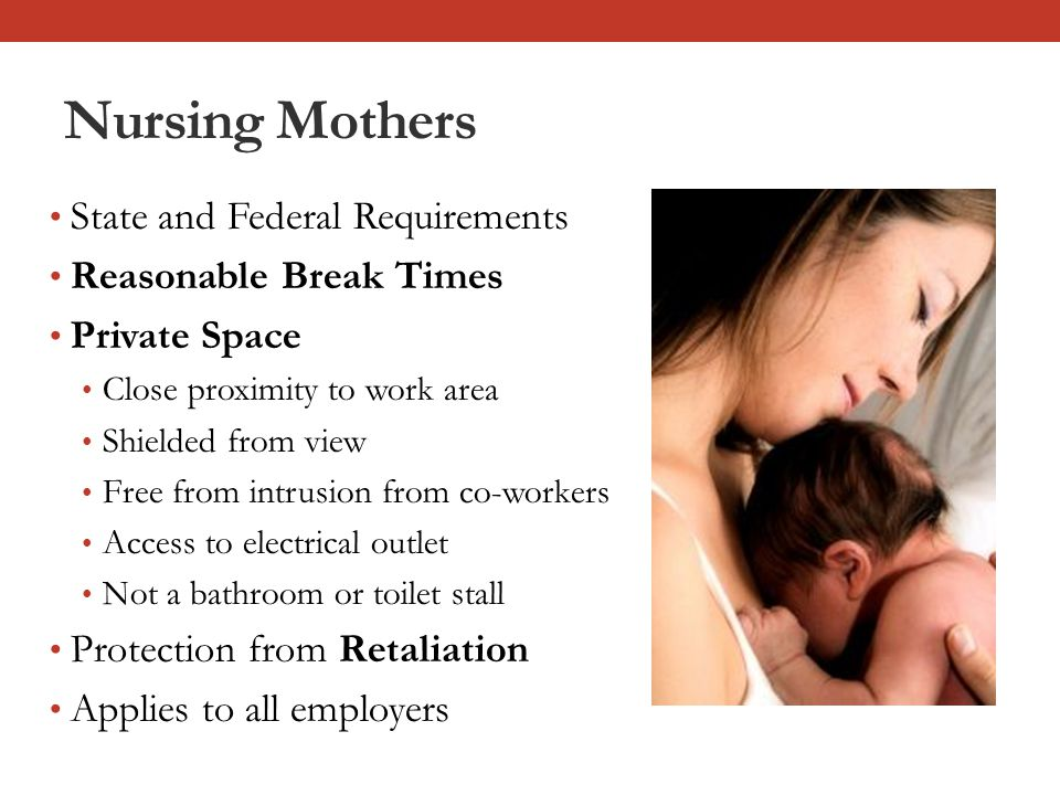 Nursing Mothers State and Federal Requirements Reasonable Break Times Private Space Close proximity to work area Shielded from view Free from intrusion from co-workers Access to electrical outlet Not a bathroom or toilet stall Protection from Retaliation Applies to all employers