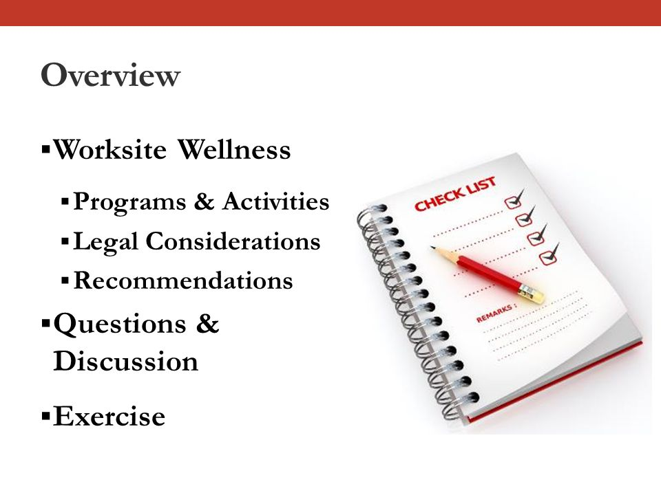 Overview  Worksite Wellness  Programs & Activities  Legal Considerations  Recommendations  Questions & Discussion  Exercise