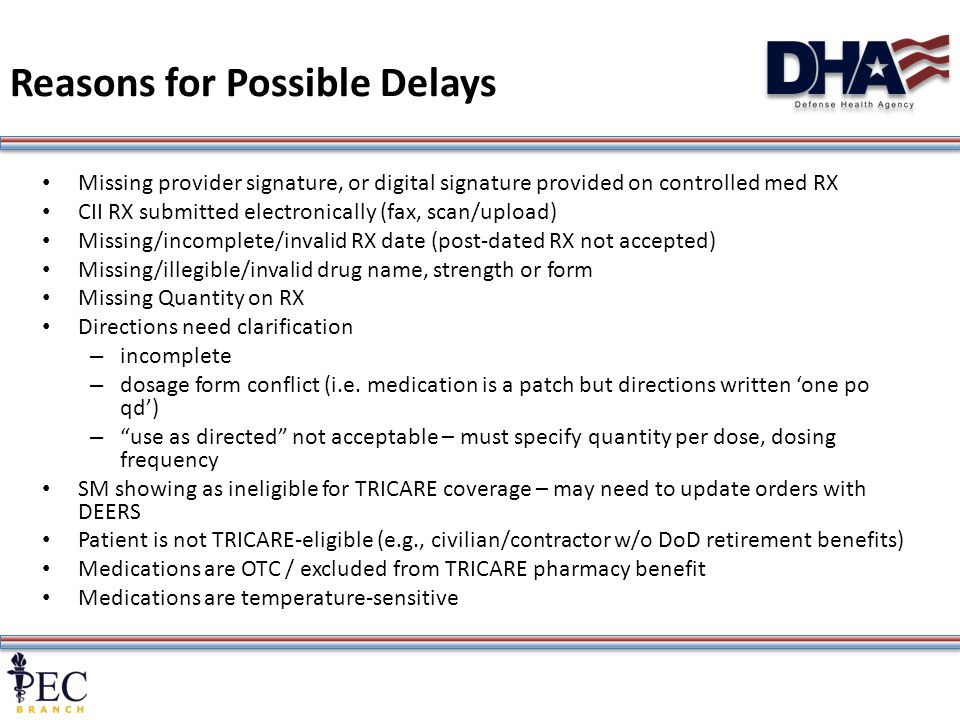 7 Reasons for Possible Delays Missing provider signature, or digital signature provided on controlled med RX CII RX submitted electronically (fax, scan/upload) Missing/incomplete/invalid RX date (post-dated RX not accepted) Missing/illegible/invalid drug name, strength or form Missing Quantity on RX Directions need clarification – incomplete – dosage form conflict (i.e.