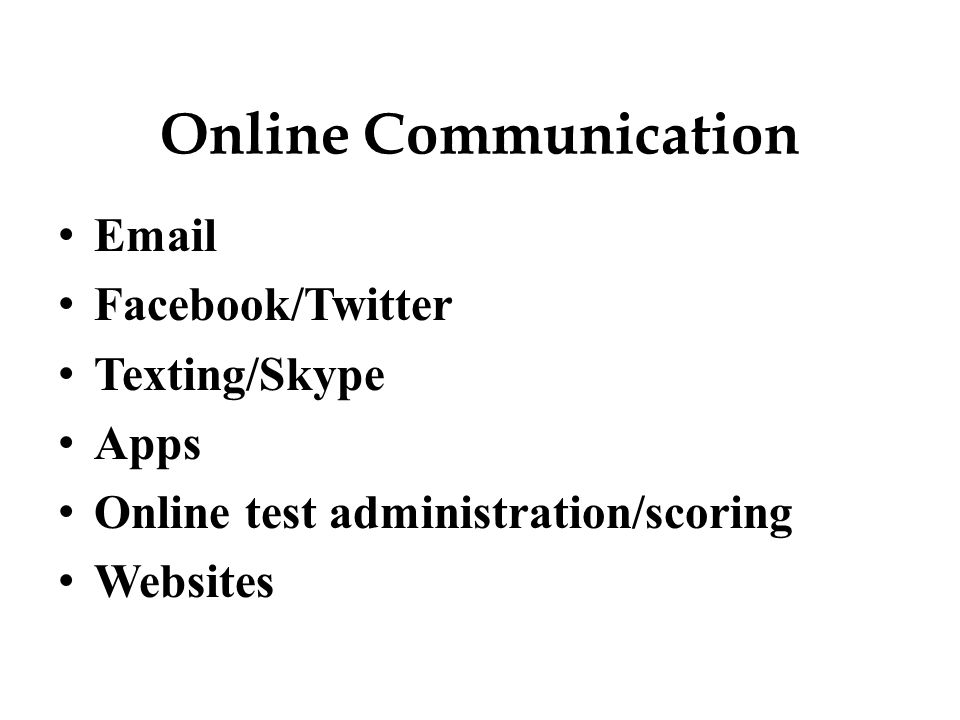 Online Communication Email Facebook/Twitter Texting/Skype Apps Online test administration/scoring Websites