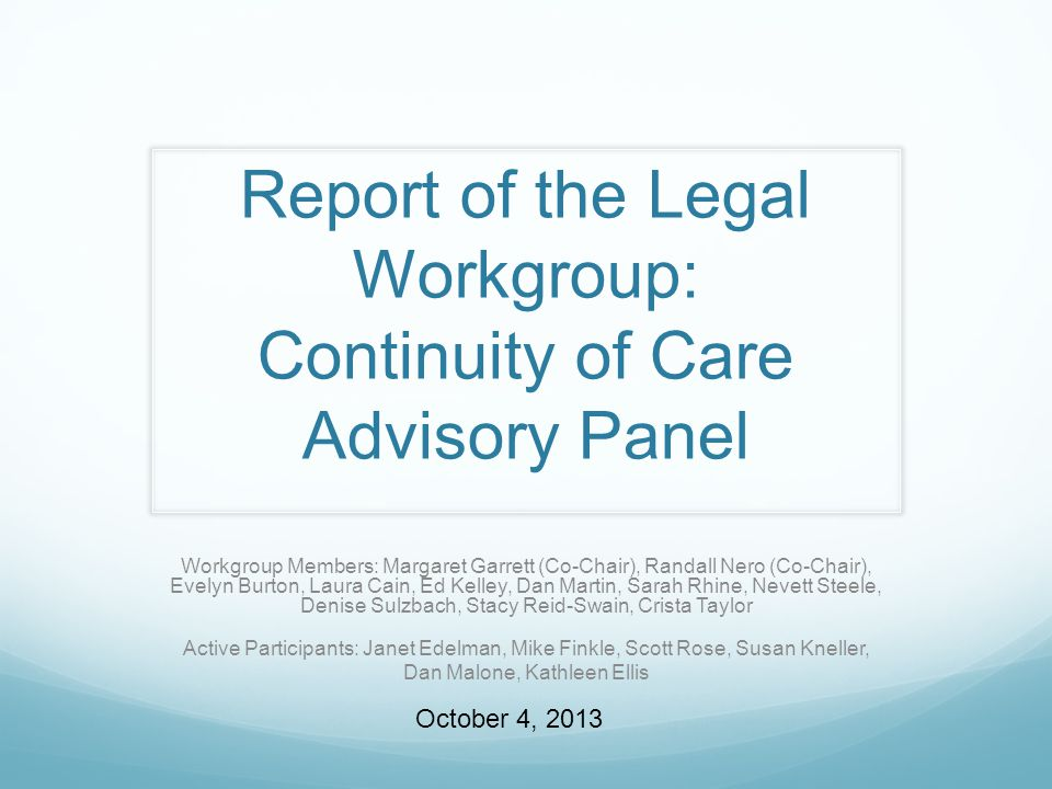 Report of the Legal Workgroup: Continuity of Care Advisory Panel Workgroup Members: Margaret Garrett (Co-Chair), Randall Nero (Co-Chair), Evelyn Burton, Laura Cain, Ed Kelley, Dan Martin, Sarah Rhine, Nevett Steele, Denise Sulzbach, Stacy Reid-Swain, Crista Taylor Active Participants: Janet Edelman, Mike Finkle, Scott Rose, Susan Kneller, Dan Malone, Kathleen Ellis October 4, 2013