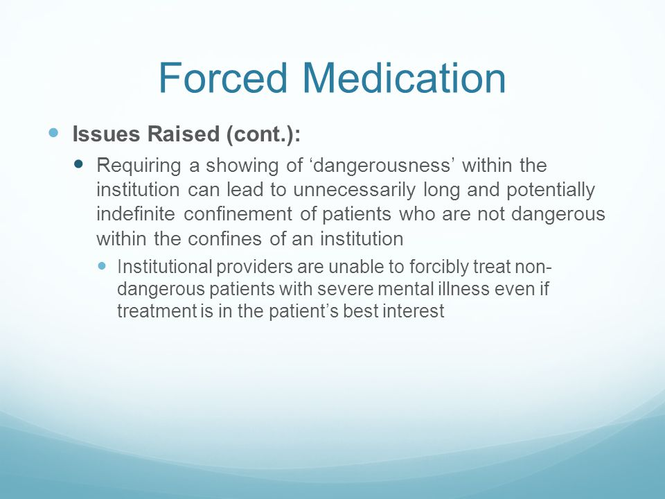 Forced Medication Issues Raised (cont.): Requiring a showing of 'dangerousness' within the institution can lead to unnecessarily long and potentially indefinite confinement of patients who are not dangerous within the confines of an institution Institutional providers are unable to forcibly treat non- dangerous patients with severe mental illness even if treatment is in the patient's best interest