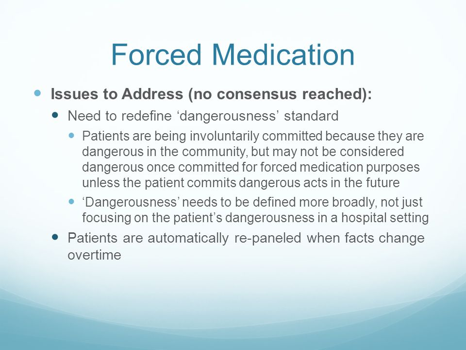 Forced Medication Issues to Address (no consensus reached): Need to redefine 'dangerousness' standard Patients are being involuntarily committed because they are dangerous in the community, but may not be considered dangerous once committed for forced medication purposes unless the patient commits dangerous acts in the future 'Dangerousness' needs to be defined more broadly, not just focusing on the patient's dangerousness in a hospital setting Patients are automatically re-paneled when facts change overtime