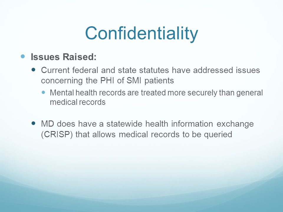 Confidentiality Issues Raised: Current federal and state statutes have addressed issues concerning the PHI of SMI patients Mental health records are treated more securely than general medical records MD does have a statewide health information exchange (CRISP) that allows medical records to be queried