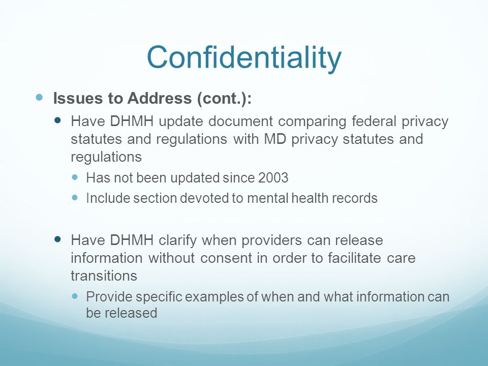 Confidentiality Issues to Address (cont.): Have DHMH update document comparing federal privacy statutes and regulations with MD privacy statutes and regulations Has not been updated since 2003 Include section devoted to mental health records Have DHMH clarify when providers can release information without consent in order to facilitate care transitions Provide specific examples of when and what information can be released