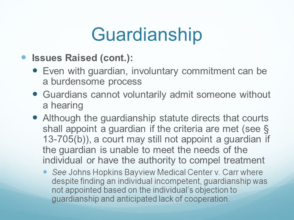 Guardianship Issues Raised (cont.): Even with guardian, involuntary commitment can be a burdensome process Guardians cannot voluntarily admit someone without a hearing Although the guardianship statute directs that courts shall appoint a guardian if the criteria are met (see § 13-705(b)), a court may still not appoint a guardian if the guardian is unable to meet the needs of the individual or have the authority to compel treatment See Johns Hopkins Bayview Medical Center v.