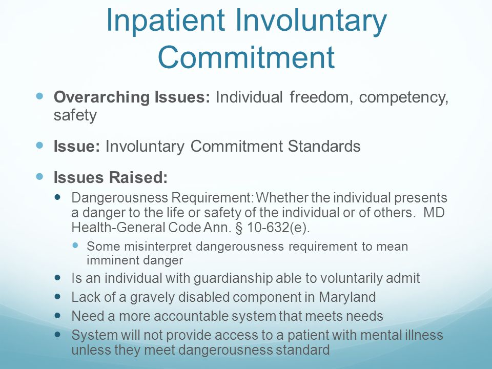 Inpatient Involuntary Commitment Overarching Issues: Individual freedom, competency, safety Issue: Involuntary Commitment Standards Issues Raised: Dangerousness Requirement: Whether the individual presents a danger to the life or safety of the individual or of others.