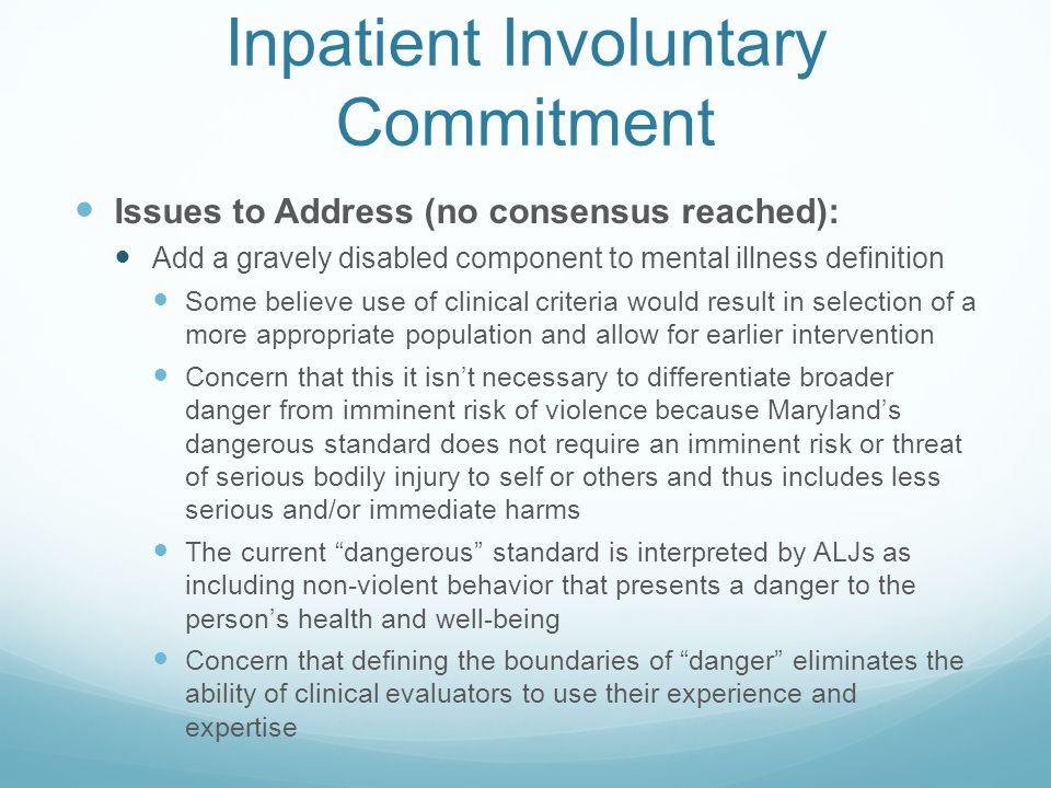 Inpatient Involuntary Commitment Issues to Address (no consensus reached): Add a gravely disabled component to mental illness definition Some believe use of clinical criteria would result in selection of a more appropriate population and allow for earlier intervention Concern that this it isn't necessary to differentiate broader danger from imminent risk of violence because Maryland's dangerous standard does not require an imminent risk or threat of serious bodily injury to self or others and thus includes less serious and/or immediate harms The current dangerous standard is interpreted by ALJs as including non-violent behavior that presents a danger to the person's health and well-being Concern that defining the boundaries of danger eliminates the ability of clinical evaluators to use their experience and expertise