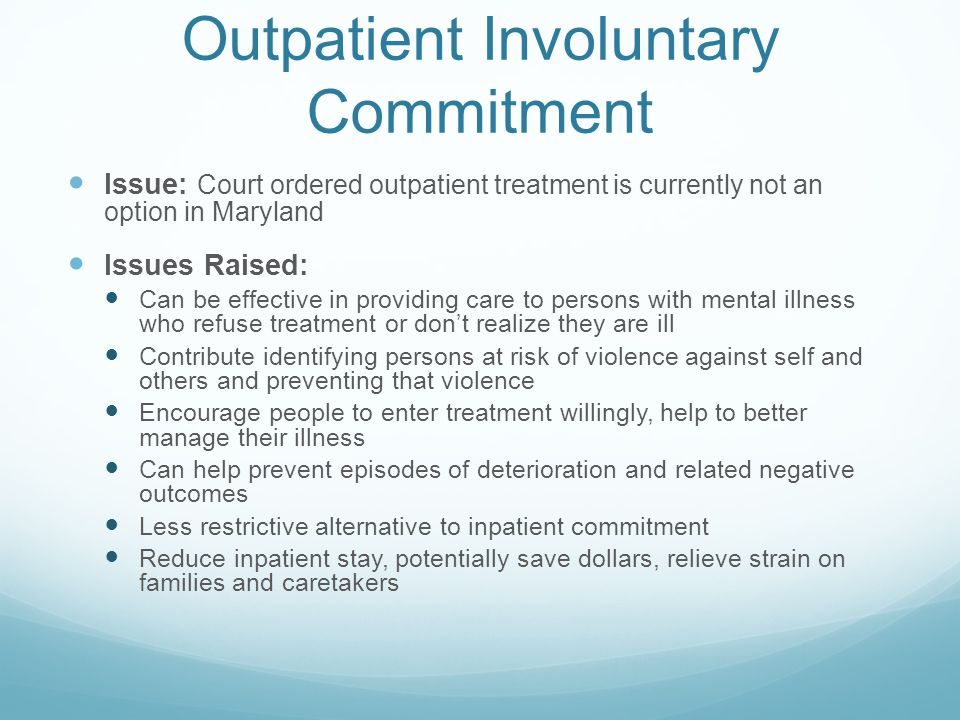 Outpatient Involuntary Commitment Issue: Court ordered outpatient treatment is currently not an option in Maryland Issues Raised: Can be effective in providing care to persons with mental illness who refuse treatment or don't realize they are ill Contribute identifying persons at risk of violence against self and others and preventing that violence Encourage people to enter treatment willingly, help to better manage their illness Can help prevent episodes of deterioration and related negative outcomes Less restrictive alternative to inpatient commitment Reduce inpatient stay, potentially save dollars, relieve strain on families and caretakers