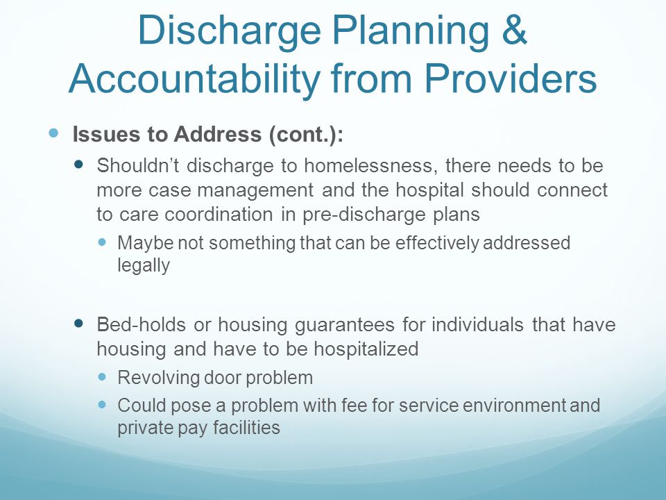 Discharge Planning & Accountability from Providers Issues to Address (cont.): Shouldn't discharge to homelessness, there needs to be more case management and the hospital should connect to care coordination in pre-discharge plans Maybe not something that can be effectively addressed legally Bed-holds or housing guarantees for individuals that have housing and have to be hospitalized Revolving door problem Could pose a problem with fee for service environment and private pay facilities