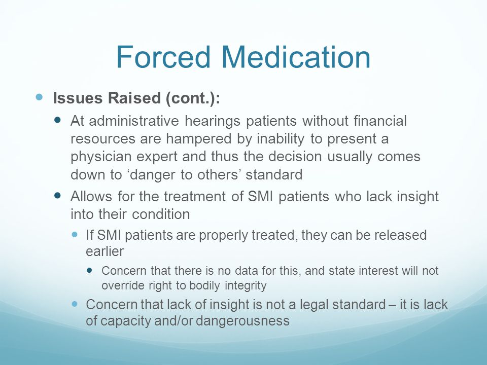 Forced Medication Issues Raised (cont.): At administrative hearings patients without financial resources are hampered by inability to present a physician expert and thus the decision usually comes down to 'danger to others' standard Allows for the treatment of SMI patients who lack insight into their condition If SMI patients are properly treated, they can be released earlier Concern that there is no data for this, and state interest will not override right to bodily integrity Concern that lack of insight is not a legal standard – it is lack of capacity and/or dangerousness